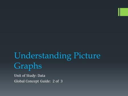 Understanding Picture Graphs Unit of Study: Data Global Concept Guide: 2 of 3.
