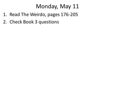 Monday, May 11 1.Read The Weirdo, pages 176-205 2.Check Book 3 questions.
