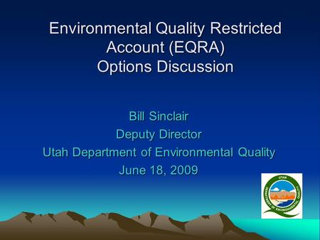 Environmental Quality Restricted Account (EQRA) Options Discussion Bill Sinclair Deputy Director Utah Department of Environmental Quality June 18, 2009.