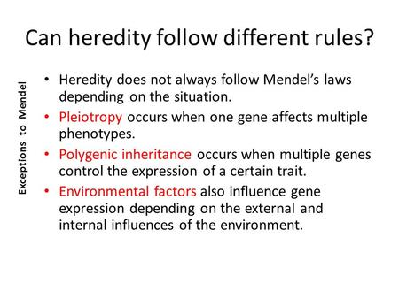 Can heredity follow different rules? Heredity does not always follow Mendel's laws depending on the situation. Pleiotropy occurs when one gene affects.