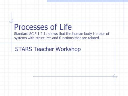Processes of Life Standard SC.F.1.2.1: knows that the human body is made of systems with structures and functions that are related. STARS Teacher Workshop.