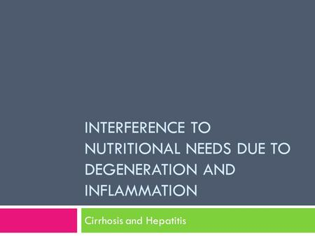INTERFERENCE TO NUTRITIONAL NEEDS DUE TO DEGENERATION AND INFLAMMATION Cirrhosis and Hepatitis.