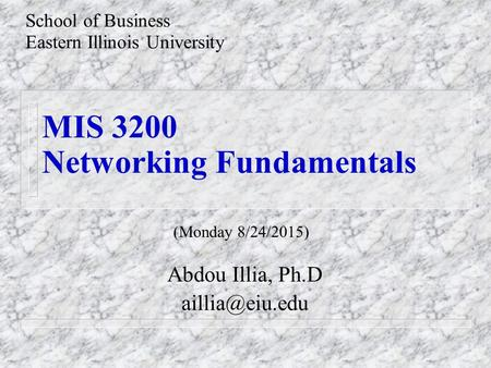 MIS 3200 Networking Fundamentals Abdou Illia, Ph.D School of Business Eastern Illinois University (Monday 8/24/2015)