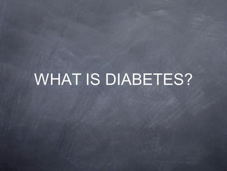 WHAT IS DIABETES?. DIABETES Diabetes is a chronic condition for which there is no cure The body does not make or properly use insulin, a hormone needed.