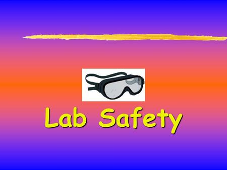 Lab Safety. General Safety Rules Listen to or read instructions carefully before attempting to do anything. Wear safety glasses to protect your eyes from.