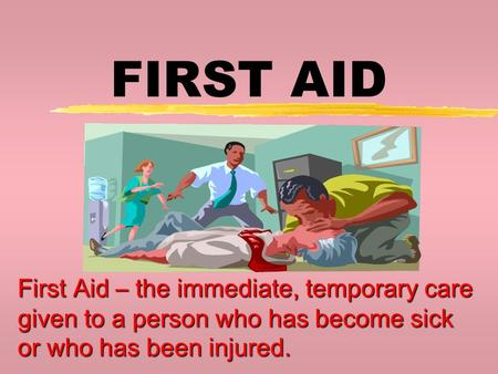 FIRST AID First Aid – the immediate, temporary care given to a person who has become sick or who has been injured.