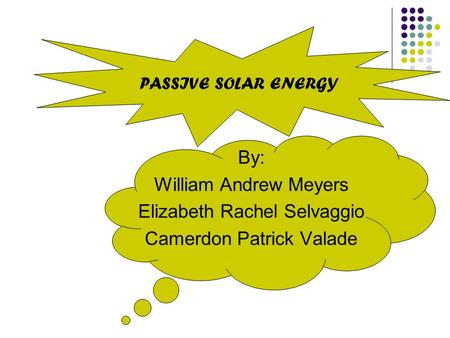 By: William Andrew Meyers Elizabeth Rachel Selvaggio Camerdon Patrick Valade PASSIVE SOLAR ENERGY.