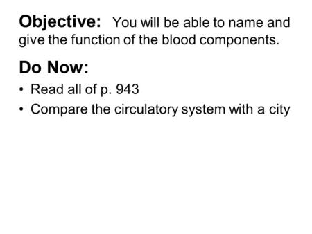 Objective: You will be able to name and give the function of the blood components. Do Now: Read all of p. 943 Compare the circulatory system with a city.