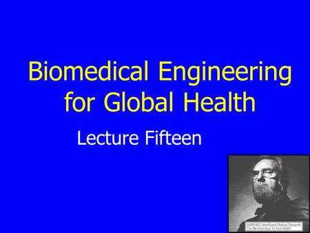 Lecture Fifteen Biomedical Engineering for Global Health.