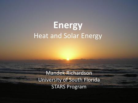 Energy Heat and Solar Energy Mandek Richardson University of South Florida STARS Program.