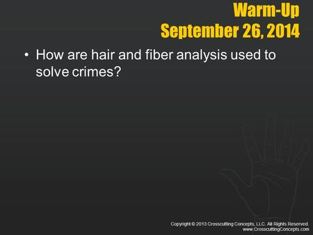 Copyright © 2013 Crosscutting Concepts, LLC. All Rights Reserved. www.CrosscuttingConcepts.com Warm-Up September 26, 2014 How are hair and fiber analysis.
