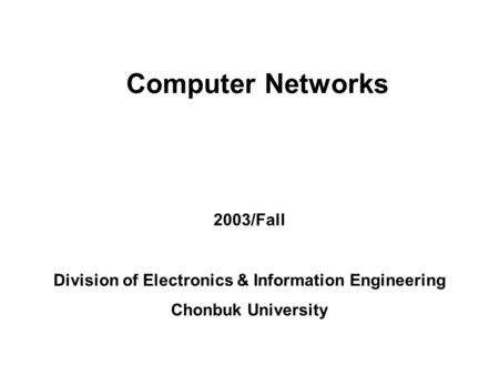 Chonbuk National University, DCS LabLab Seminar presented by ghcho 2002/1/7 1 Computer Networks 2003/Fall Division of Electronics & Information Engineering.