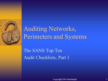 Copyright 2001 Marchanyh1 Auditing Networks, Perimeters and Systems The SANS Top Ten Audit Checklists, Part 1.