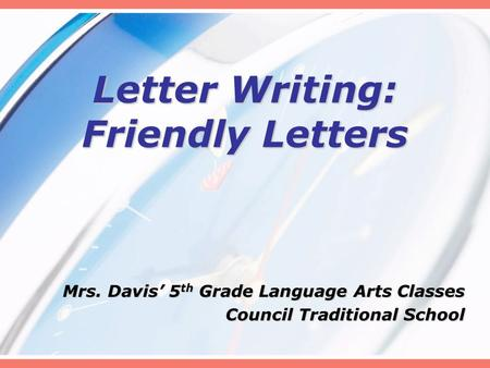 Letter Writing: Friendly Letters Mrs. Davis' 5 th Grade Language Arts Classes Council Traditional School.