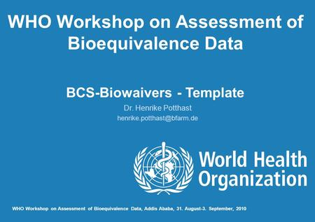 WHO Workshop on Assessment of Bioequivalence Data BCS-Biowaivers - Template Dr. Henrike Potthast WHO Workshop on Assessment of.