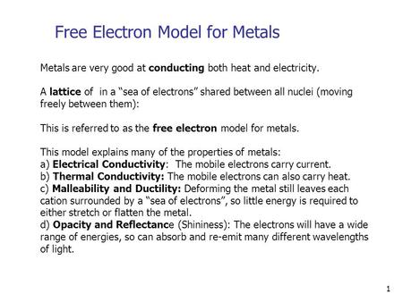 "1 Free Electron Model for Metals Metals are very good at conducting both heat and electricity. A lattice of in a ""sea of electrons"" shared between all."