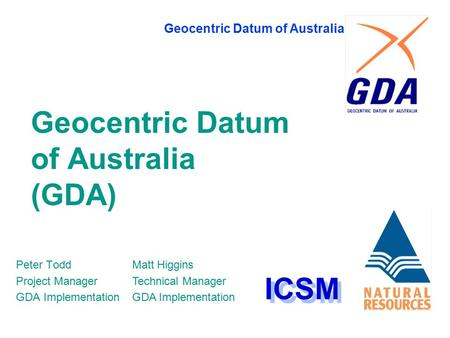 Geocentric Datum of Australia Geocentric Datum of Australia (GDA) Peter Todd Project Manager GDA Implementation ICSM Matt Higgins Technical Manager GDA.