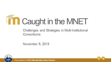1 Presentation to 2013 Moodle Moot New Orleans Challenges and Strategies in Multi-Institutional Consortiums November 5, 2013 Caught in the MNET.