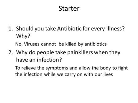 Starter 1.Should you take Antibiotic for every illness? Why? No, Viruses cannot be killed by antibiotics 2.Why do people take painkillers when they have.
