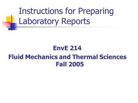 Instructions for Preparing Laboratory Reports EnvE 214 Fluid Mechanics and Thermal Sciences Fall 2005.