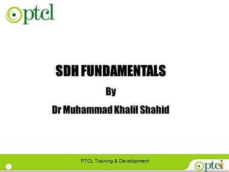 1 SDH FUNDAMENTALS By Dr Muhammad Khalil Shahid PTCL Training & Development.