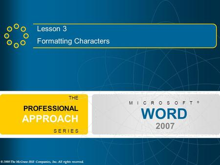 © 2008 The McGraw-Hill Companies, Inc. All rights reserved. WORD 2007 M I C R O S O F T ® THE PROFESSIONAL APPROACH S E R I E S Lesson 3 Formatting Characters.