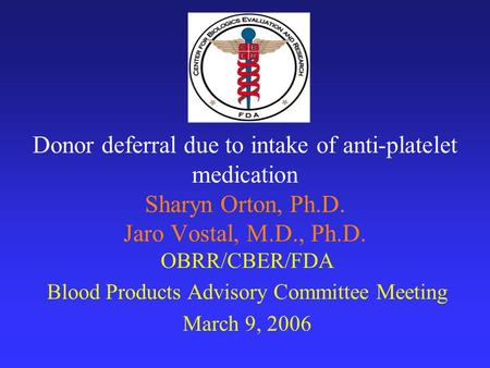 Donor deferral due to intake of anti-platelet medication Sharyn Orton, Ph.D. Jaro Vostal, M.D., Ph.D. OBRR/CBER/FDA Blood Products Advisory Committee Meeting.