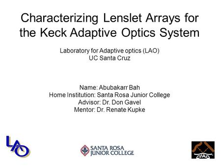 Characterizing Lenslet Arrays for the Keck Adaptive Optics System Laboratory for Adaptive optics (LAO) UC Santa Cruz Name: Abubakarr Bah Home Institution: