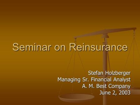 Seminar on Reinsurance Stefan Holzberger Managing Sr. Financial Analyst A. M. Best Company June 2, 2003.