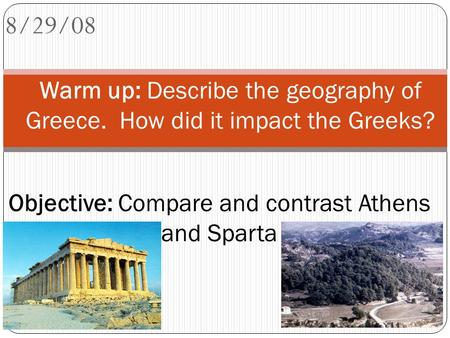 8/29/08 Warm up: Describe the geography of Greece. How did it impact the Greeks? Objective: Compare and contrast Athens and Sparta.