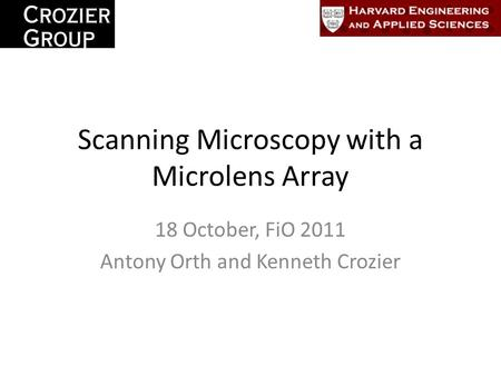 Scanning Microscopy with a Microlens Array 18 October, FiO 2011 Antony Orth and Kenneth Crozier.