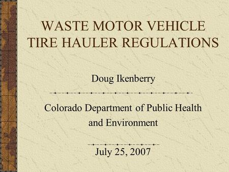 WASTE MOTOR VEHICLE TIRE HAULER REGULATIONS Doug Ikenberry Colorado Department of Public Health and Environment July 25, 2007.