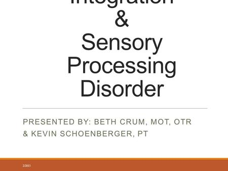Sensory Integration & Sensory Processing Disorder PRESENTED BY: BETH CRUM, MOT, OTR & KEVIN SCHOENBERGER, PT 2/2015.