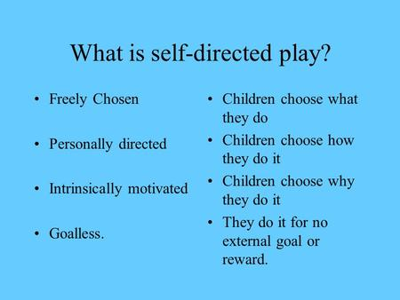 What is self-directed play? Freely Chosen Personally directed Intrinsically motivated Goalless. Children choose what they do Children choose how they.