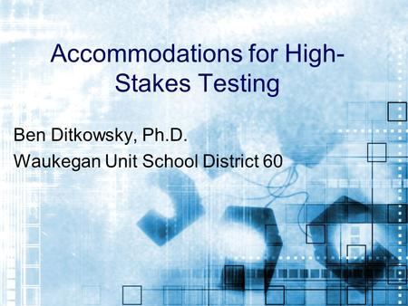 Accommodations for High- Stakes Testing Ben Ditkowsky, Ph.D. Waukegan Unit School District 60.
