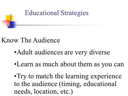 Know The Audience Adult audiences are very diverse Learn as much about them as you can Try to match the learning experience to the audience (timing, educational.
