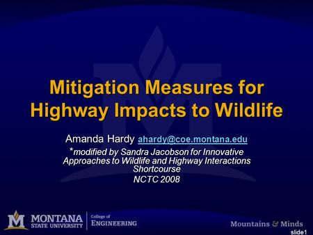 Slide1 Mitigation Measures for Highway Impacts to Wildlife Amanda Hardy  * modified by Sandra Jacobson for.