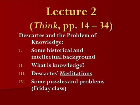 Lecture 2 (Think, pp. 14 – 34) Descartes and the Problem of Knowledge: I. Some historical and intellectual background II. What is knowledge? III. Descartes'