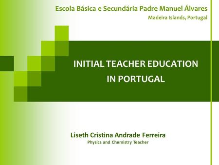 INITIAL TEACHER EDUCATION IN PORTUGAL Escola Básica e Secundária Padre Manuel Álvares Madeira Islands, Portugal Liseth Cristina Andrade Ferreira Physics.