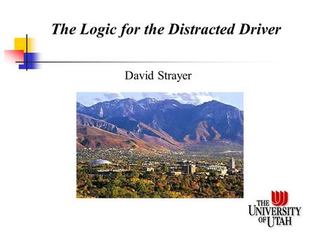 The Logic for the Distracted Driver David Strayer.