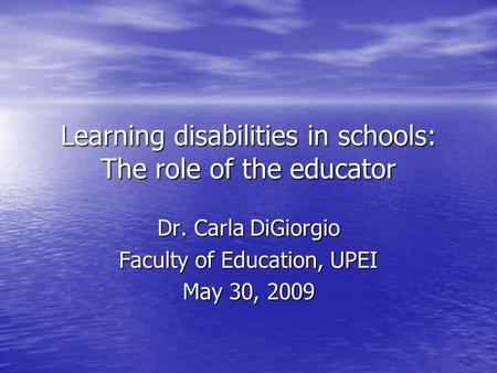 Learning disabilities in schools: The role of the educator Dr. Carla DiGiorgio Faculty of Education, UPEI May 30, 2009.