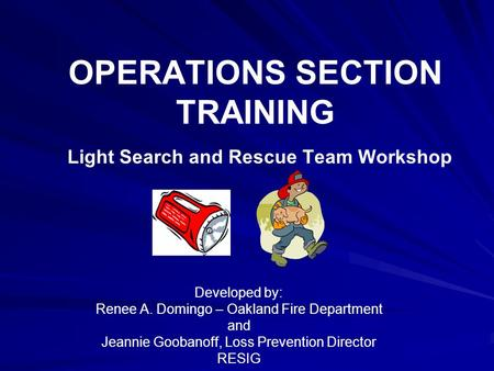 OPERATIONS SECTION TRAINING Light Search and Rescue Team Workshop Developed by: Renee A. Domingo – Oakland Fire Department and Jeannie Goobanoff, Loss.