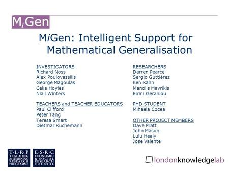 MiGen: Intelligent Support for Mathematical Generalisation INVESTIGATORS Richard Noss Alex Poulovassilis George Magoulas Celia Hoyles Niall Winters TEACHERS.