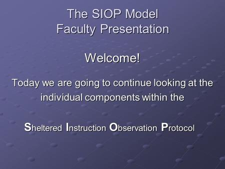 The SIOP Model Faculty Presentation Welcome! Today we are going to continue looking at the individual components within the S heltered I nstruction O bservation.
