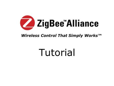Tutorial Wireless Control That Simply Works™. Month Year Copyright 2003 The ZigBee Alliance, Inc. 2 ZigBee Mission The ZigBee ™ Alliance is an association.
