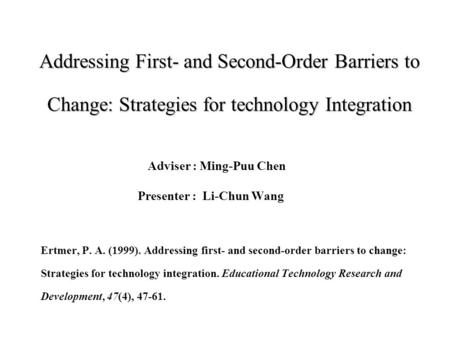 Addressing First- and Second-Order Barriers to Change: Strategies for technology Integration Adviser : Ming-Puu Chen Presenter : Li-Chun Wang Ertmer, P.