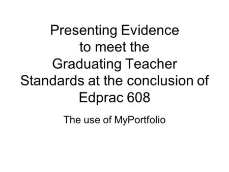 Presenting Evidence to meet the Graduating Teacher Standards at the conclusion of Edprac 608 The use of MyPortfolio.
