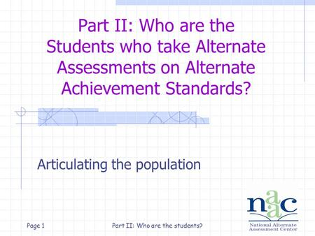 Part II: Who are the students?Page 1 Part II: Who are the Students who take Alternate Assessments on Alternate Achievement Standards? Articulating the.