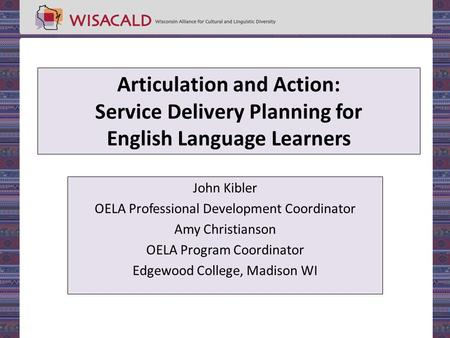 Articulation and Action: Service Delivery Planning for English Language Learners John Kibler OELA Professional Development Coordinator Amy Christianson.