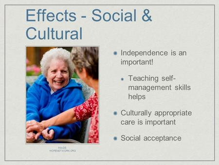 Effects - Social & Cultural Independence is an important! Teaching self- management skills helps Culturally appropriate care is important Social acceptance.